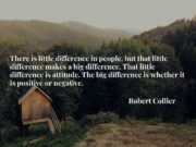 There is little difference in people, but that little difference makes a big difference. That little difference is attitude. The big difference is whether it is positive or negative.
