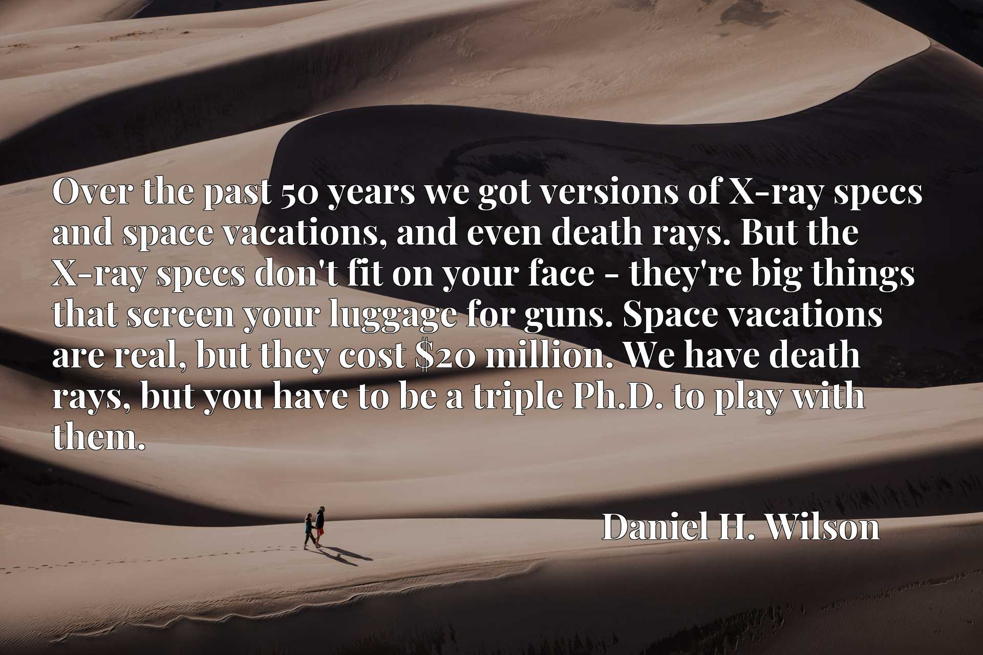 Over the past 50 years we got versions of X-ray specs and space vacations, and even death rays. But the X-ray specs don't fit on your face - they're big things that screen your luggage for guns. Space vacations are real, but they cost $20 million. We have death rays, but you have to be a triple Ph.D. to play with them.