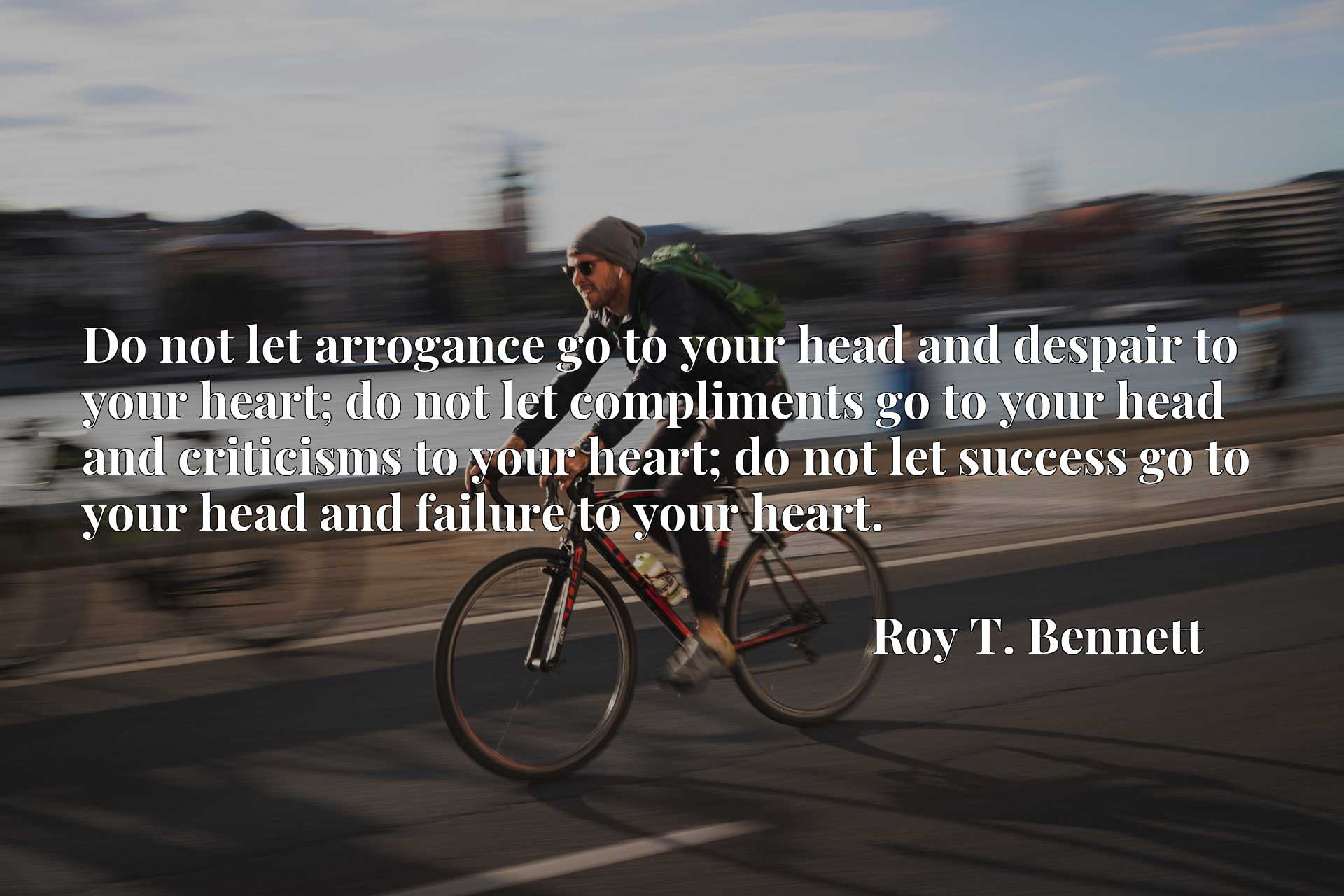 Do not let arrogance go to your head and despair to your heart; do not let compliments go to your head and criticisms to your heart; do not let success go to your head and failure to your heart.