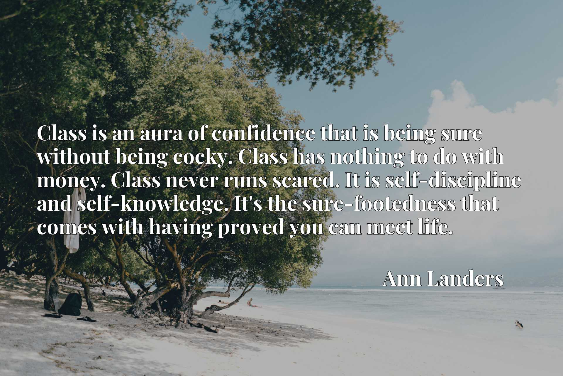Class is an aura of confidence that is being sure without being cocky. Class has nothing to do with money. Class never runs scared. It is self-discipline and self-knowledge. It's the sure-footedness that comes with having proved you can meet life.