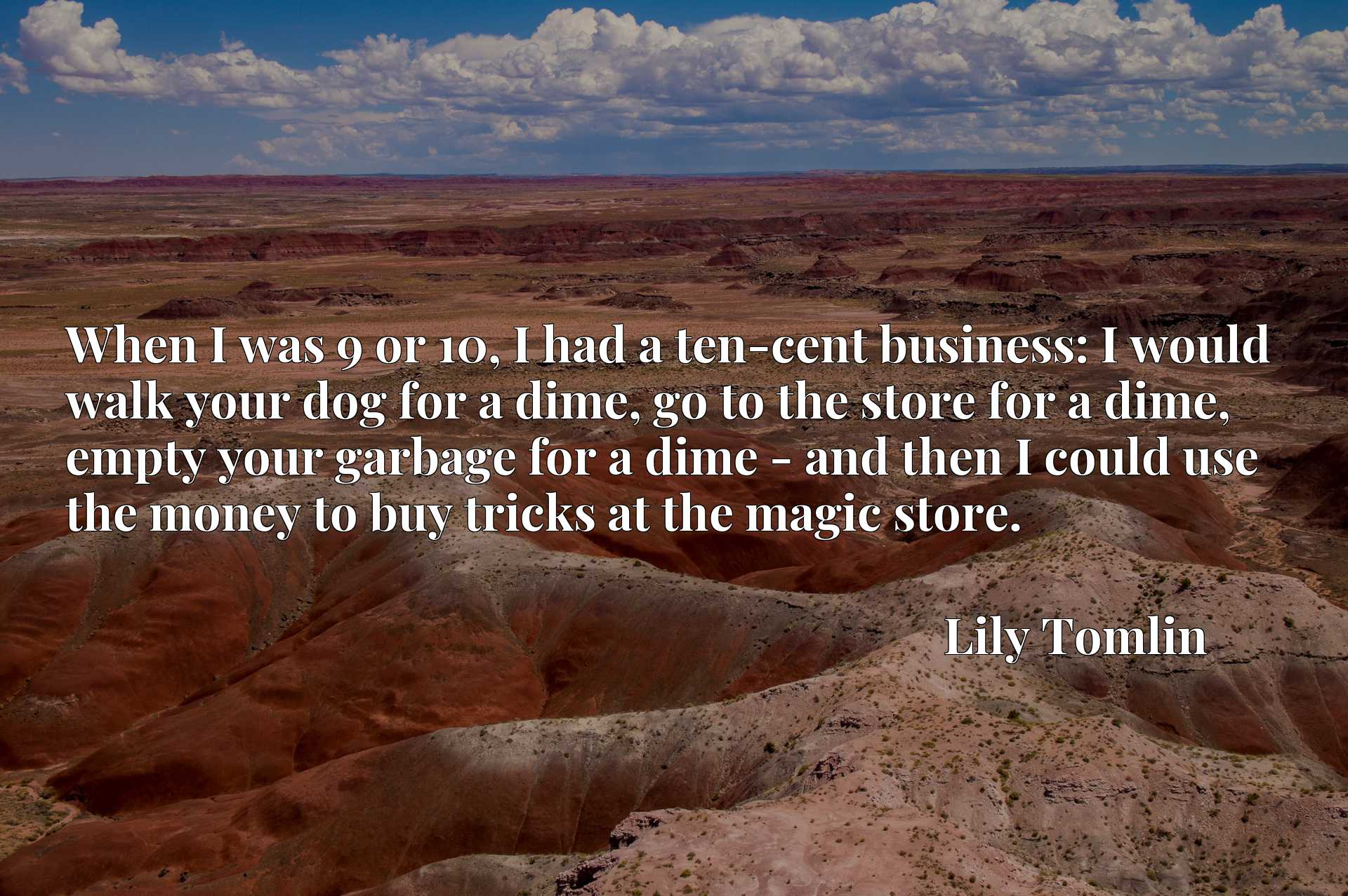 When I was 9 or 10, I had a ten-cent business: I would walk your dog for a dime, go to the store for a dime, empty your garbage for a dime - and then I could use the money to buy tricks at the magic store.
