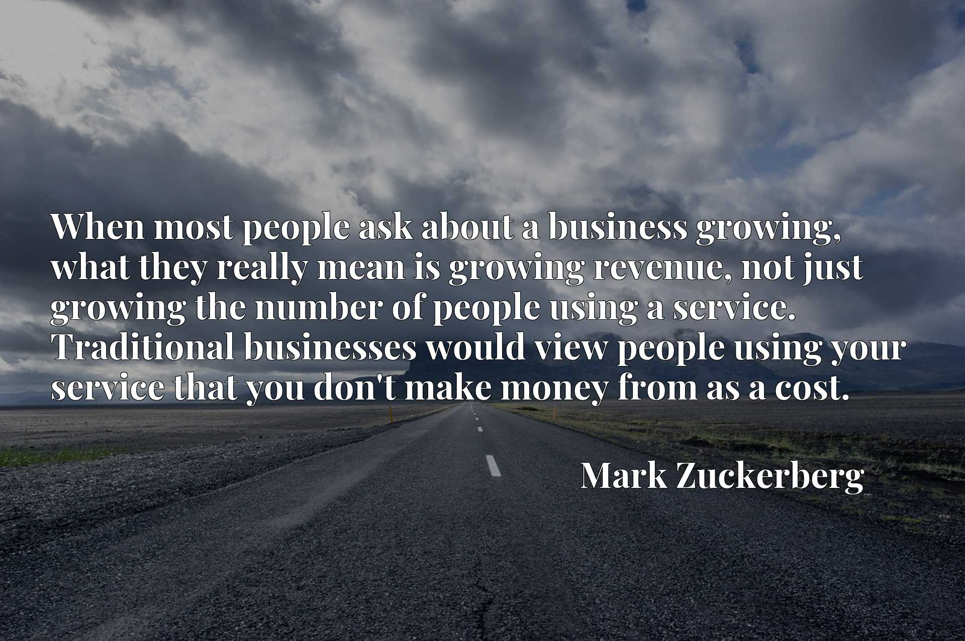 When most people ask about a business growing, what they really mean is growing revenue, not just growing the number of people using a service. Traditional businesses would view people using your service that you don't make money from as a cost.