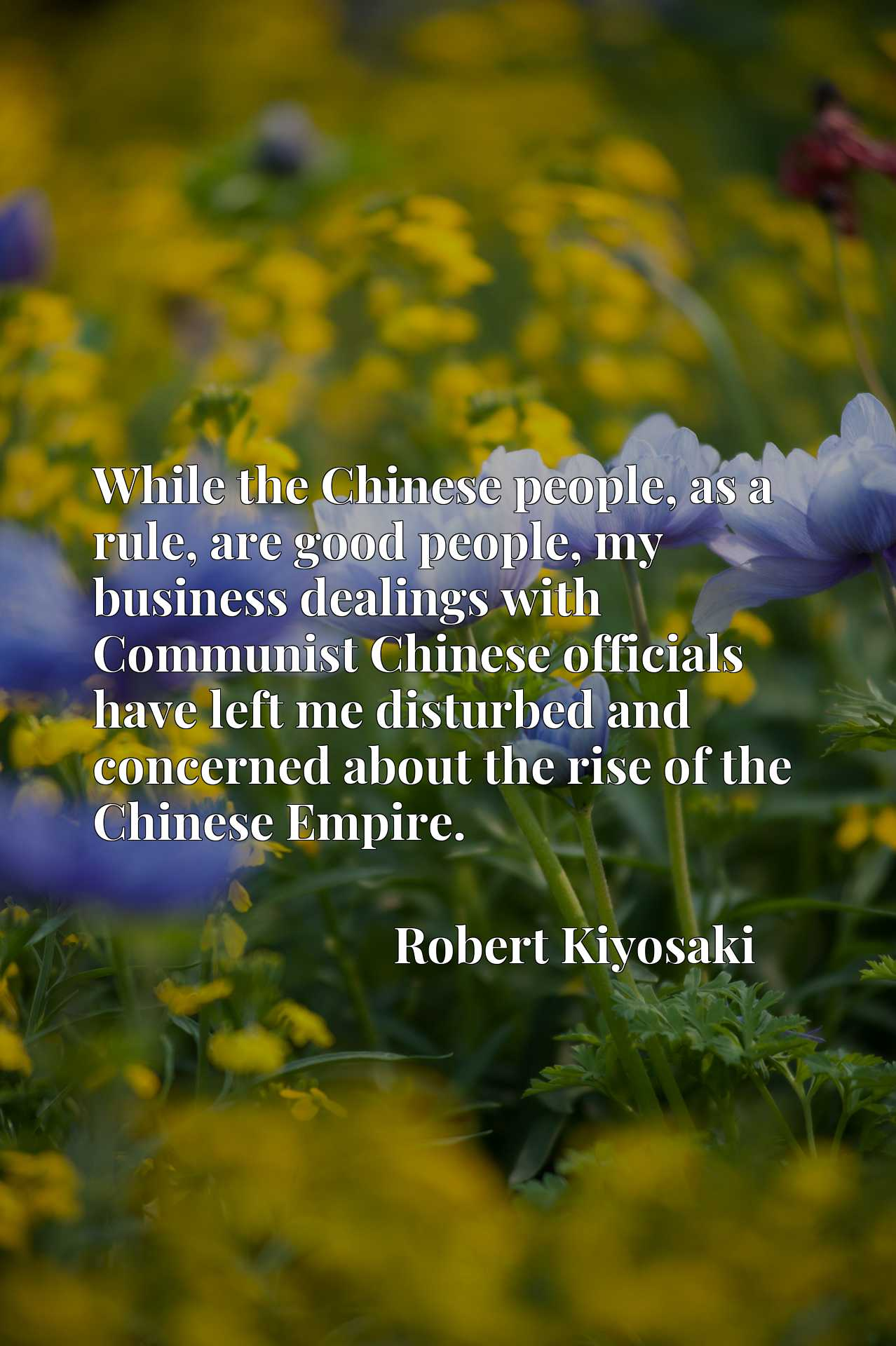 While the Chinese people, as a rule, are good people, my business dealings with Communist Chinese officials have left me disturbed and concerned about the rise of the Chinese Empire.