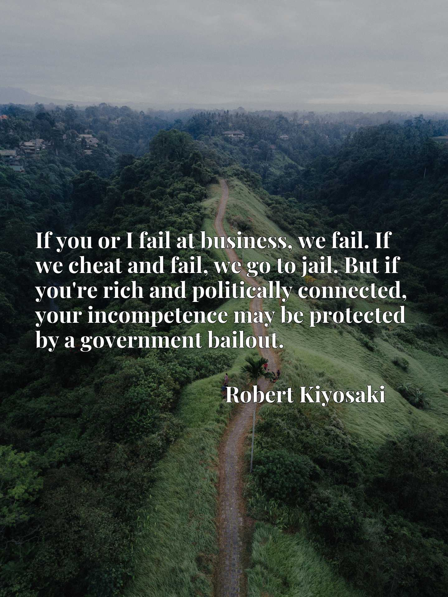 If you or I fail at business, we fail. If we cheat and fail, we go to jail. But if you're rich and politically connected, your incompetence may be protected by a government bailout.