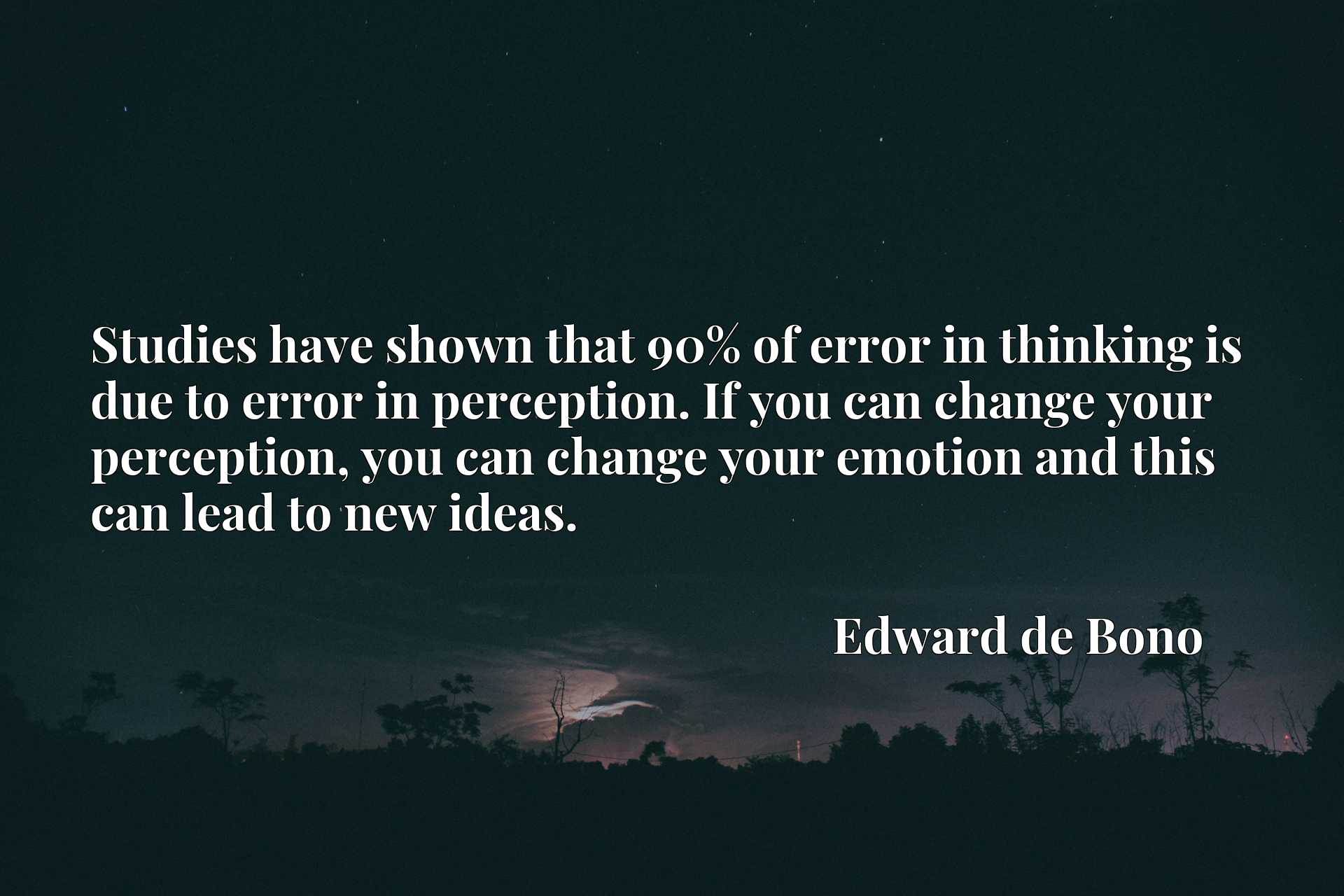 Studies have shown that 90% of error in thinking is due to error in perception. If you can change your perception, you can change your emotion and this can lead to new ideas.