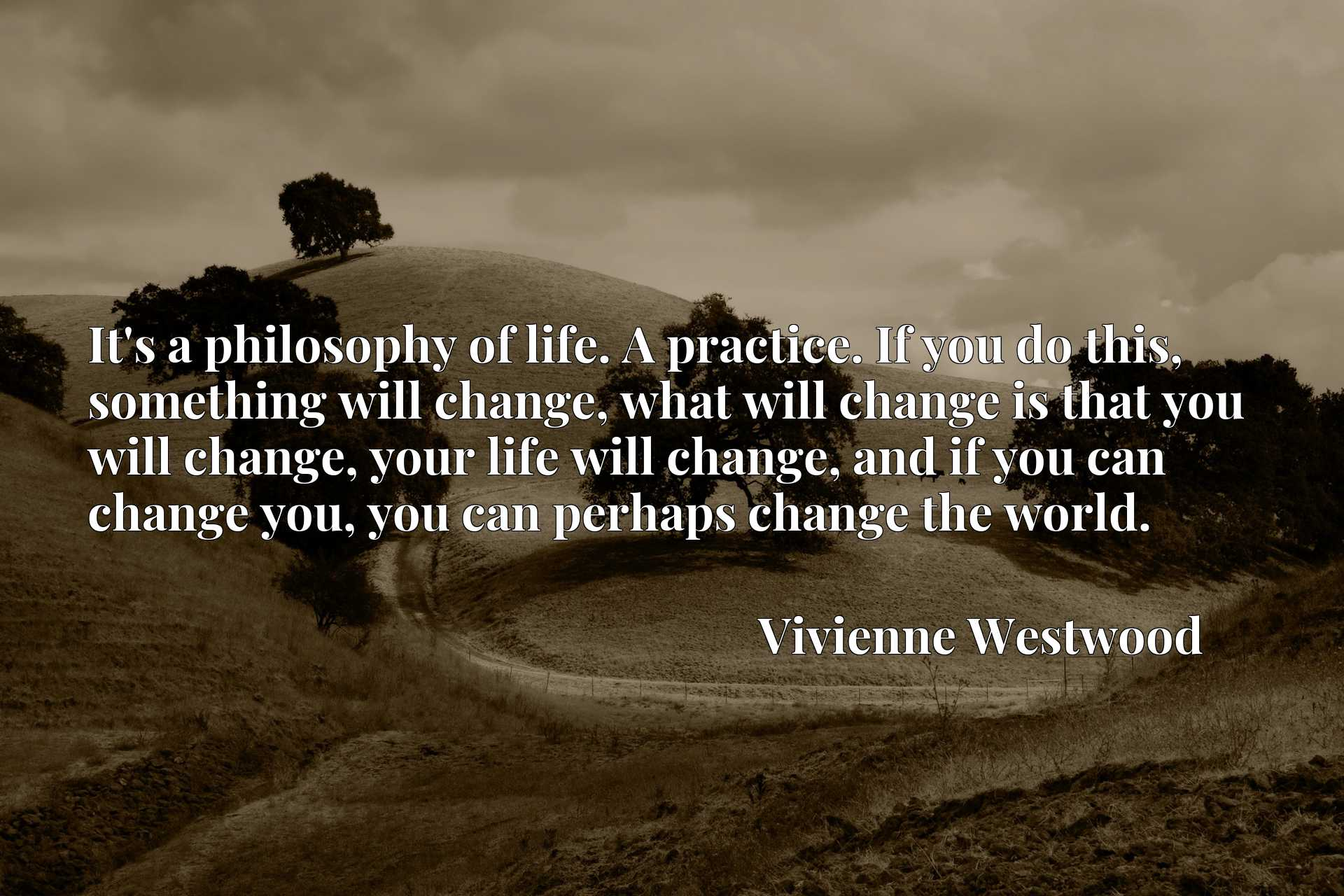 It's a philosophy of life. A practice. If you do this, something will change, what will change is that you will change, your life will change, and if you can change you, you can perhaps change the world.