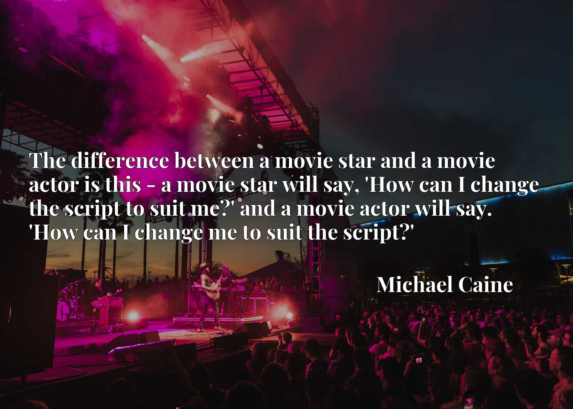 The difference between a movie star and a movie actor is this - a movie star will say, 'How can I change the script to suit me?' and a movie actor will say. 'How can I change me to suit the script?'