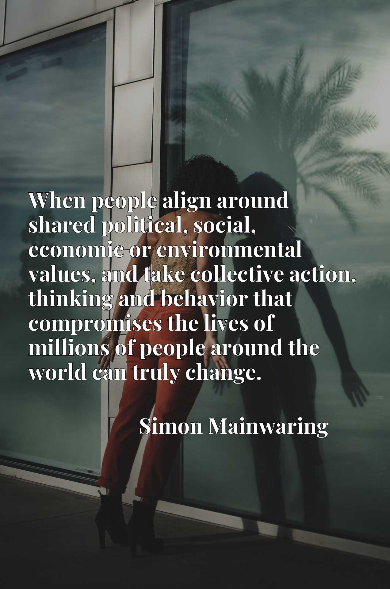 When people align around shared political, social, economic or environmental values, and take collective action, thinking and behavior that compromises the lives of millions of people around the world can truly change.
