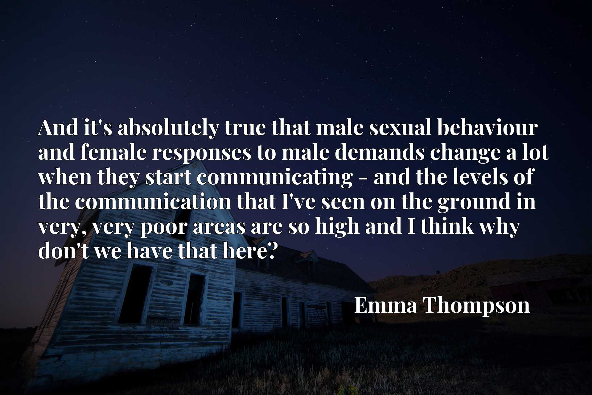 And it's absolutely true that male sexual behaviour and female responses to male demands change a lot when they start communicating - and the levels of the communication that I've seen on the ground in very, very poor areas are so high and I think why don't we have that here?