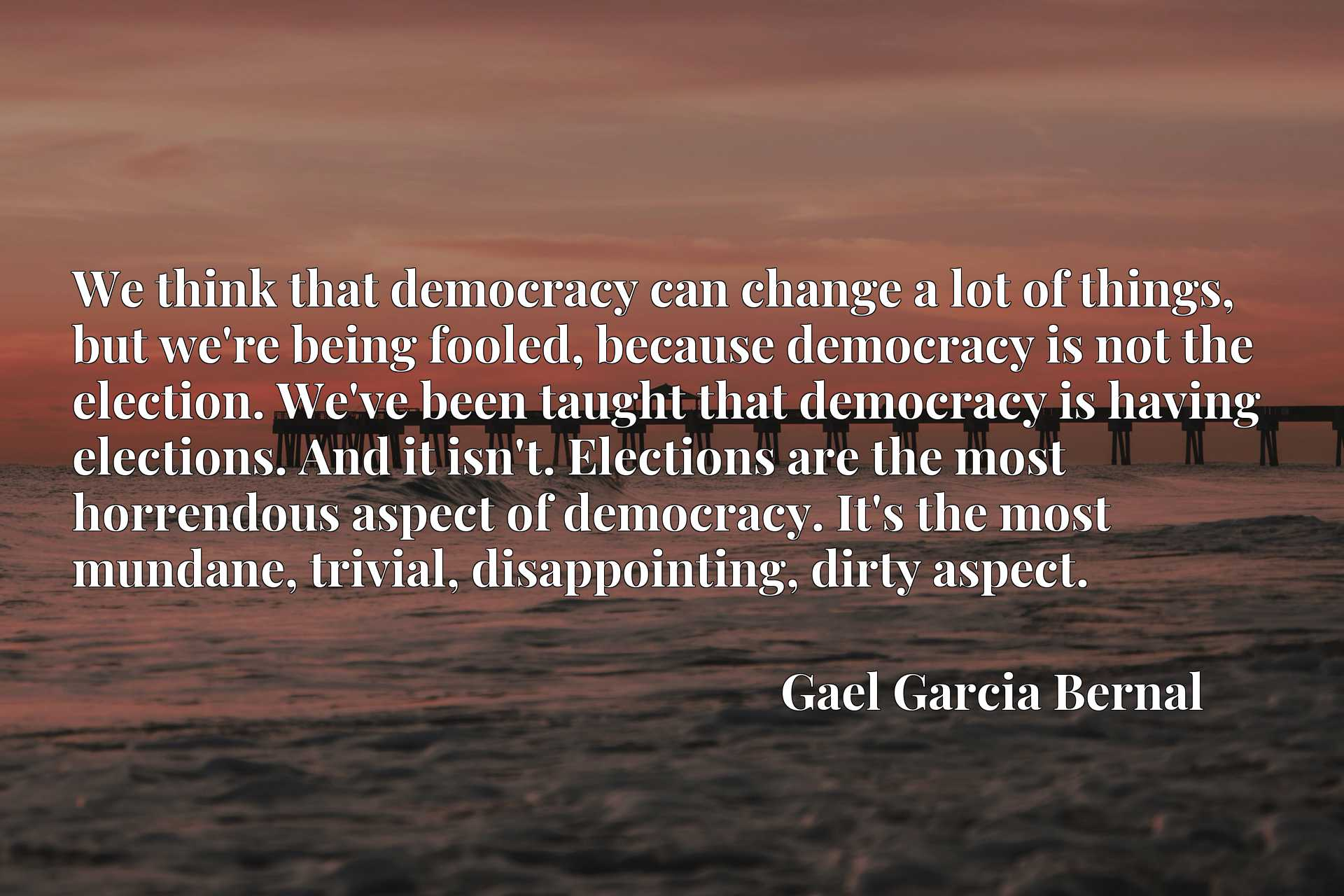 We think that democracy can change a lot of things, but we're being fooled, because democracy is not the election. We've been taught that democracy is having elections. And it isn't. Elections are the most horrendous aspect of democracy. It's the most mundane, trivial, disappointing, dirty aspect.