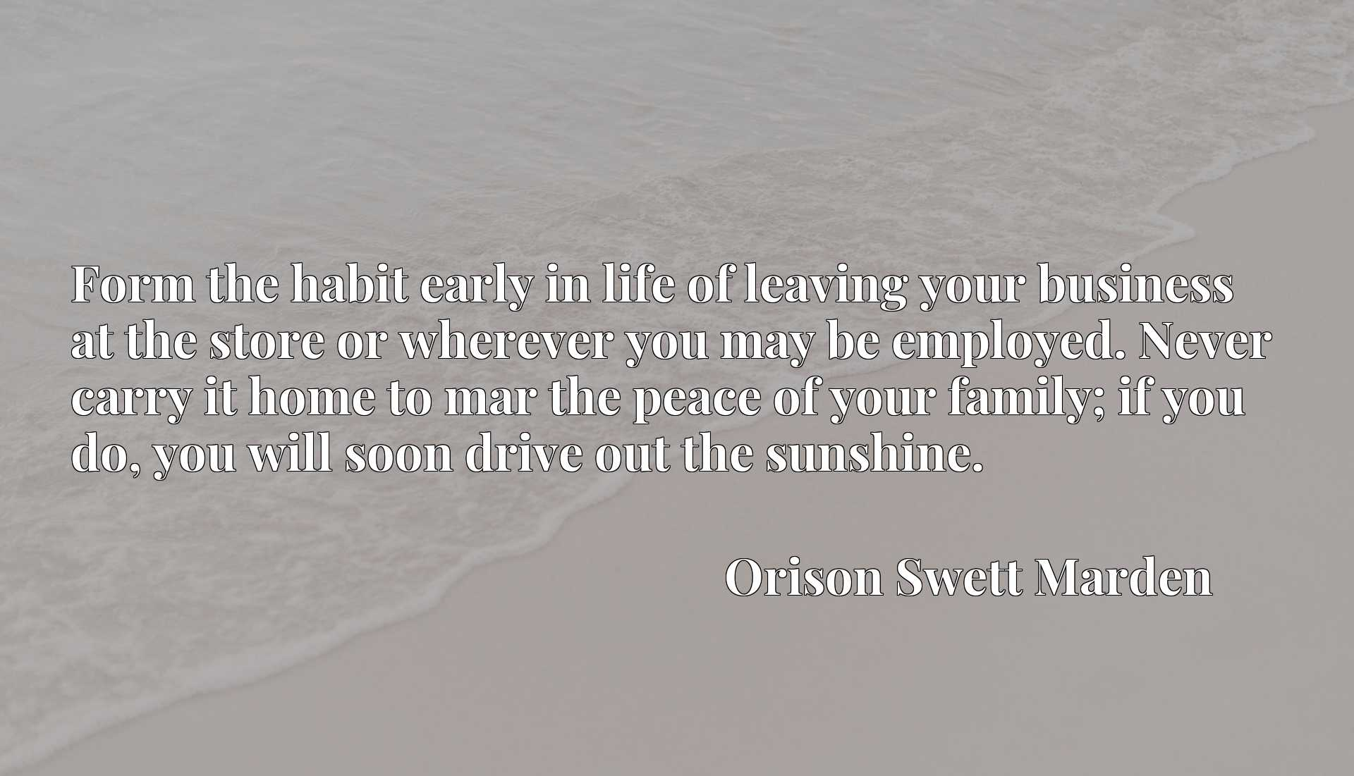 Form the habit early in life of leaving your business at the store or wherever you may be employed. Never carry it home to mar the peace of your family; if you do, you will soon drive out the sunshine.