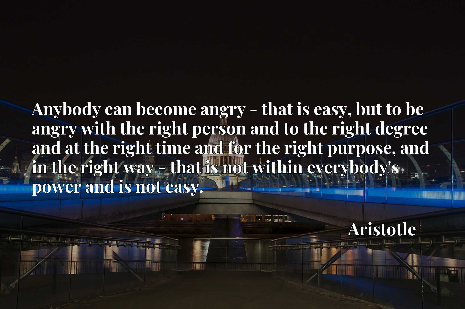 Anybody can become angry - that is easy, but to be angry with the right person and to the right degree and at the right time and for the right purpose, and in the right way - that is not within everybody's power and is not easy.