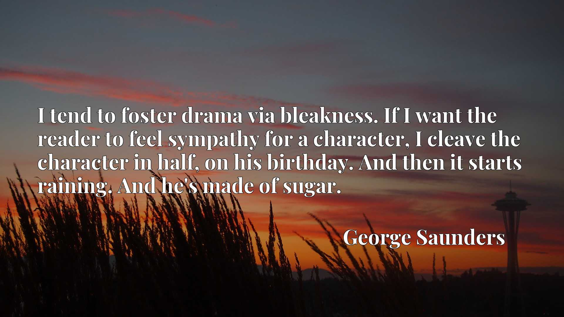 I tend to foster drama via bleakness. If I want the reader to feel sympathy for a character, I cleave the character in half, on his birthday. And then it starts raining. And he's made of sugar.