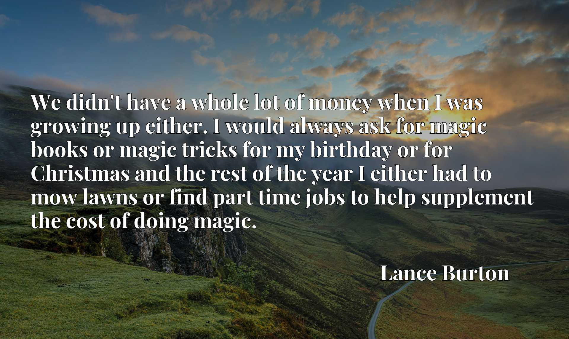 We didn't have a whole lot of money when I was growing up either. I would always ask for magic books or magic tricks for my birthday or for Christmas and the rest of the year I either had to mow lawns or find part time jobs to help supplement the cost of doing magic.