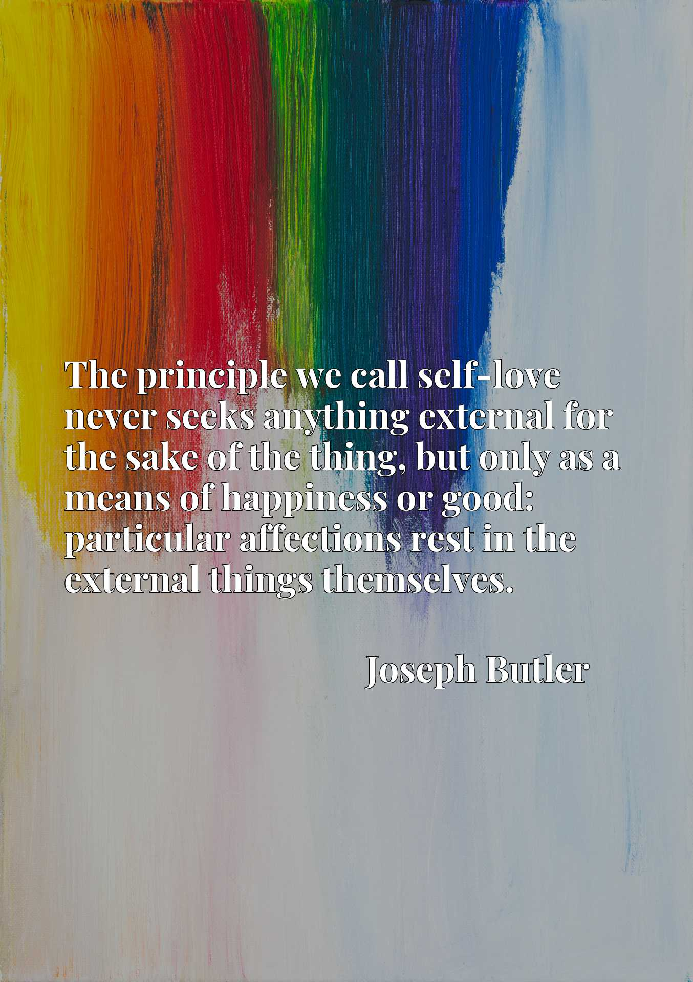 The principle we call self-love never seeks anything external for the sake of the thing, but only as a means of happiness or good: particular affections rest in the external things themselves.