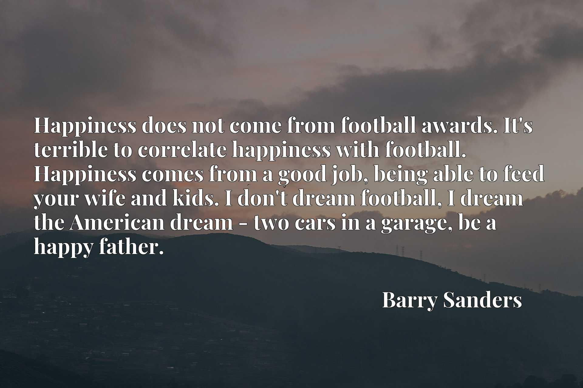 Happiness does not come from football awards. It's terrible to correlate happiness with football. Happiness comes from a good job, being able to feed your wife and kids. I don't dream football, I dream the American dream - two cars in a garage, be a happy father.