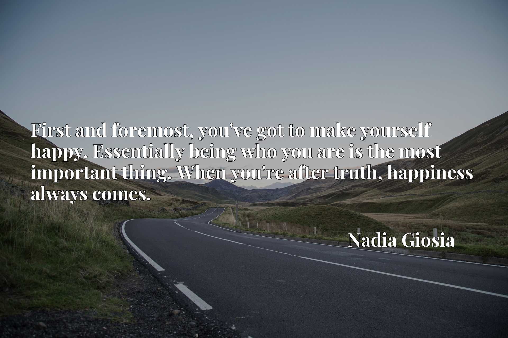 First and foremost, you've got to make yourself happy. Essentially being who you are is the most important thing. When you're after truth, happiness always comes.