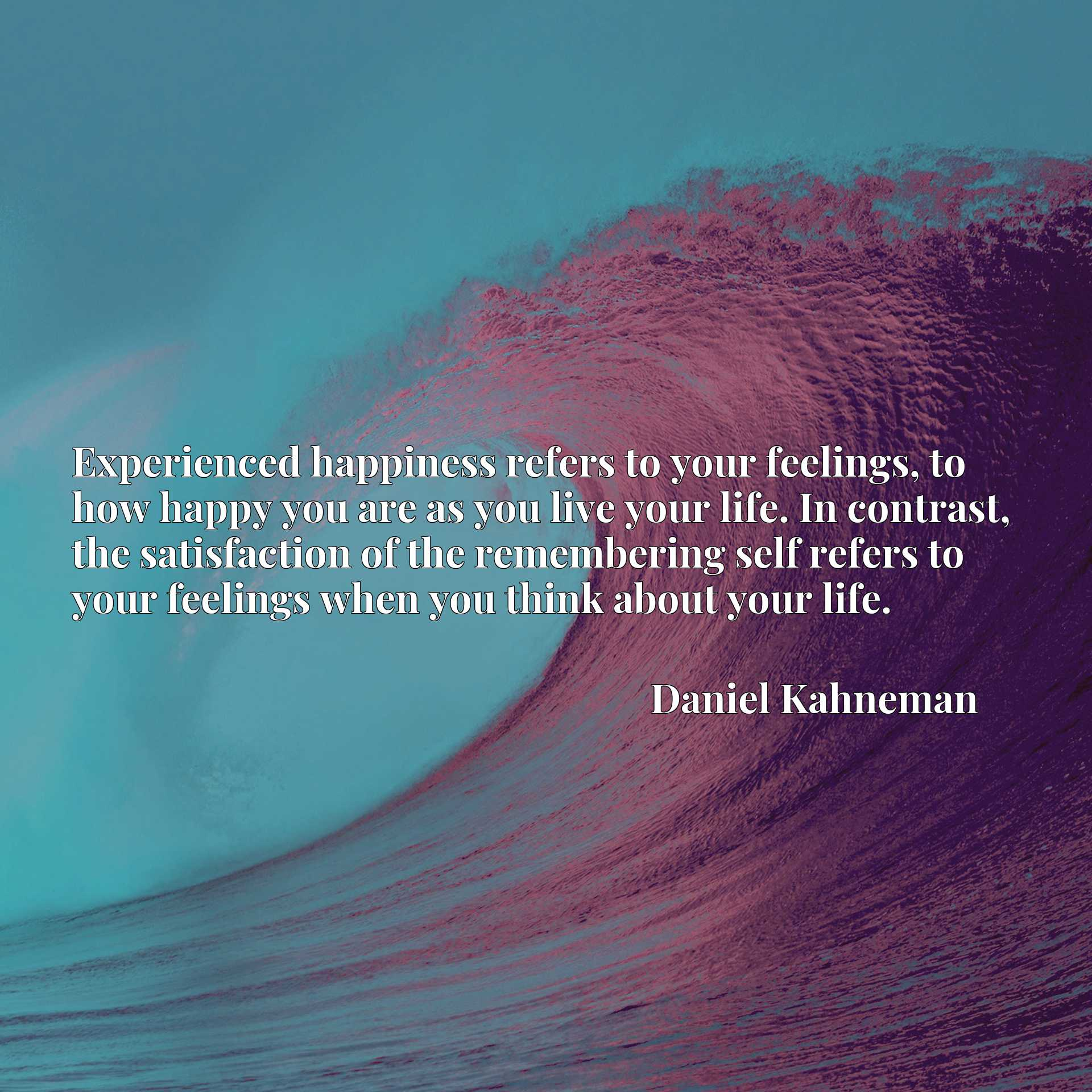 Experienced happiness refers to your feelings, to how happy you are as you live your life. In contrast, the satisfaction of the remembering self refers to your feelings when you think about your life.