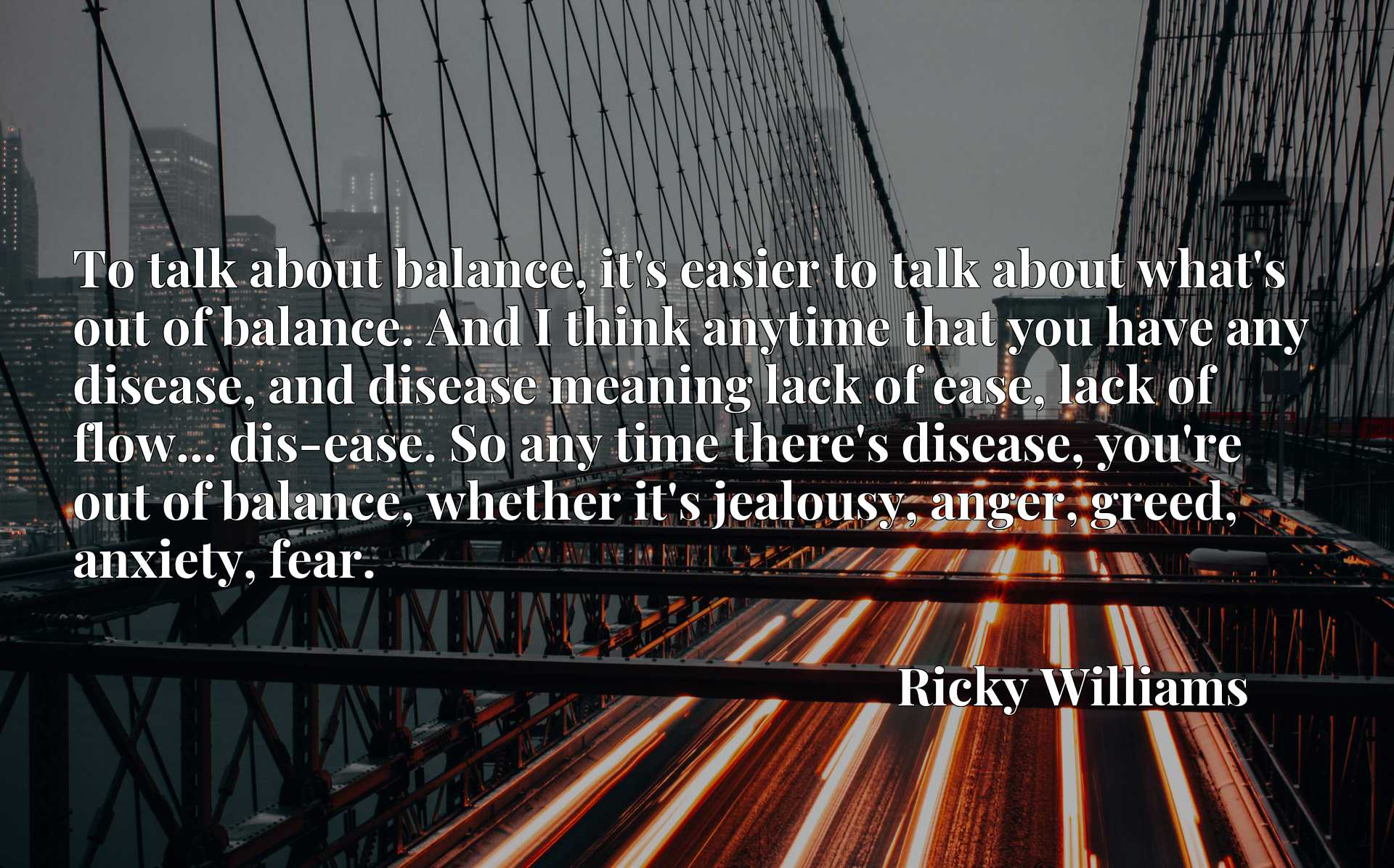 To talk about balance, it's easier to talk about what's out of balance. And I think anytime that you have any disease, and disease meaning lack of ease, lack of flow... dis-ease. So any time there's disease, you're out of balance, whether it's jealousy, anger, greed, anxiety, fear.