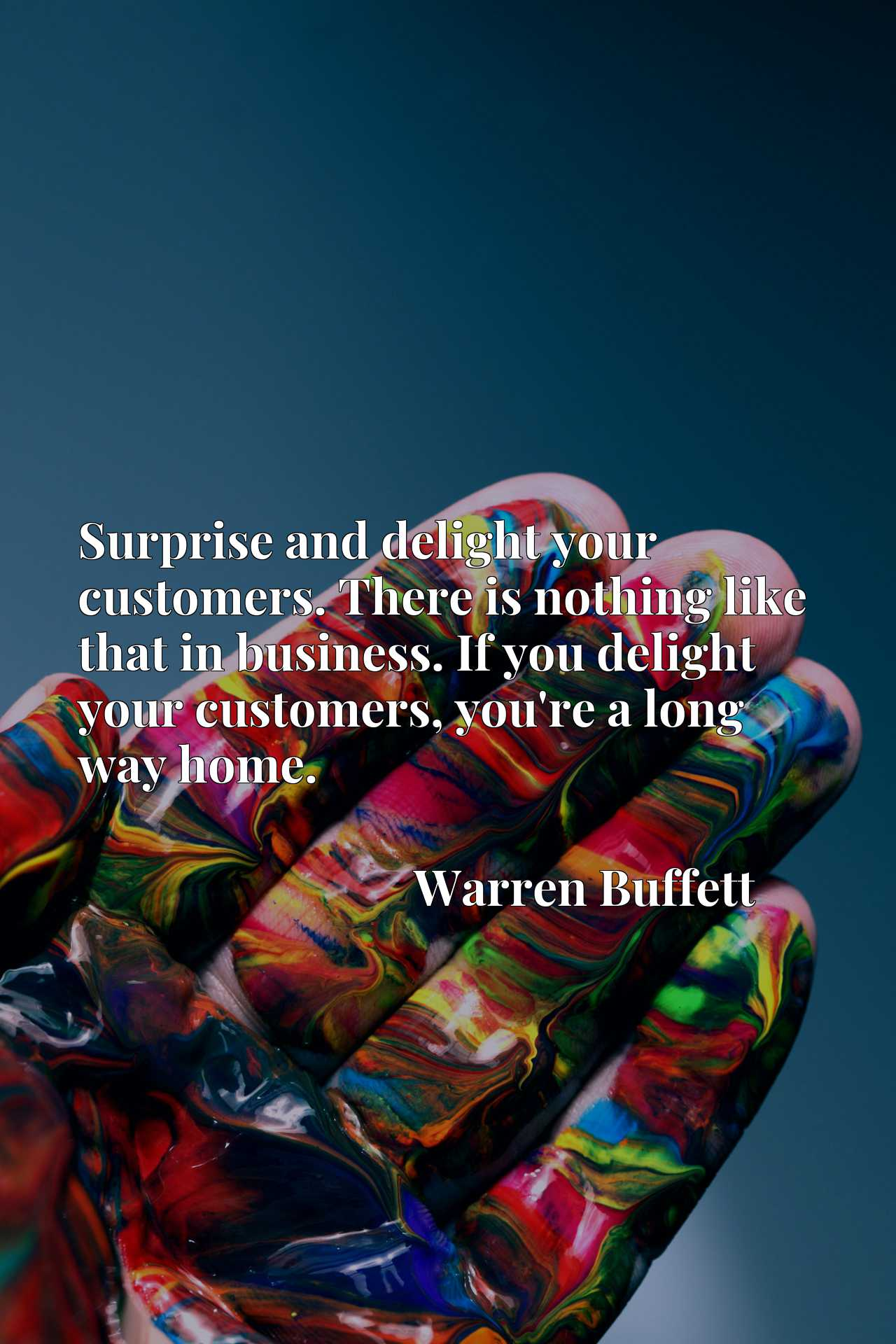 Surprise and delight your customers. There is nothing like that in business. If you delight your customers, you're a long way home.