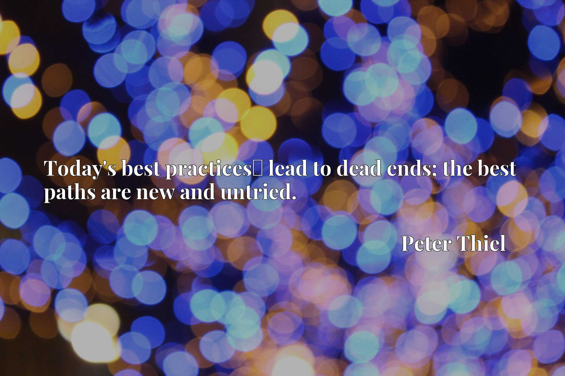 Today's best practicesx9d lead to dead ends; the best paths are new and untried.