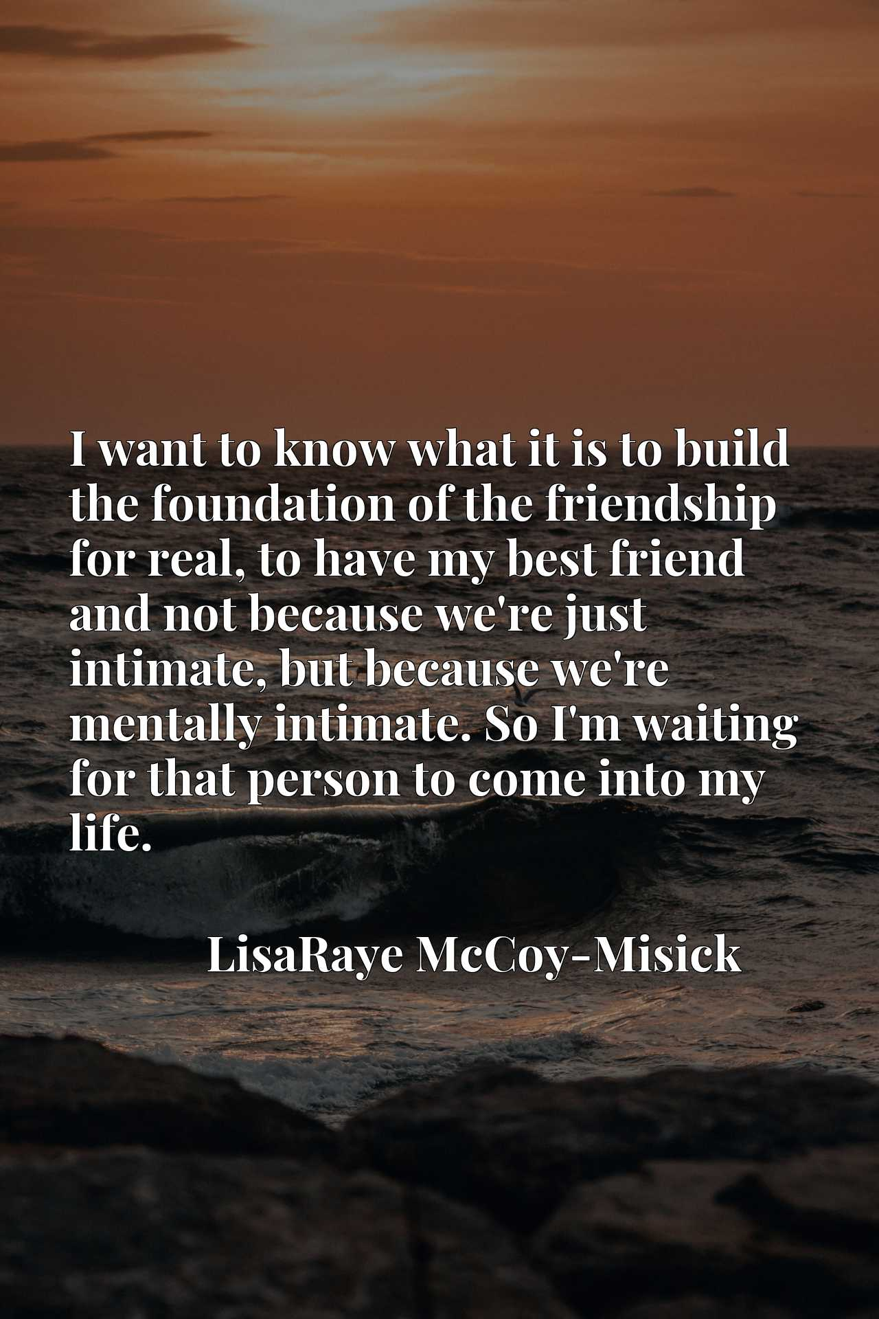 I want to know what it is to build the foundation of the friendship for real, to have my best friend and not because we're just intimate, but because we're mentally intimate. So I'm waiting for that person to come into my life.