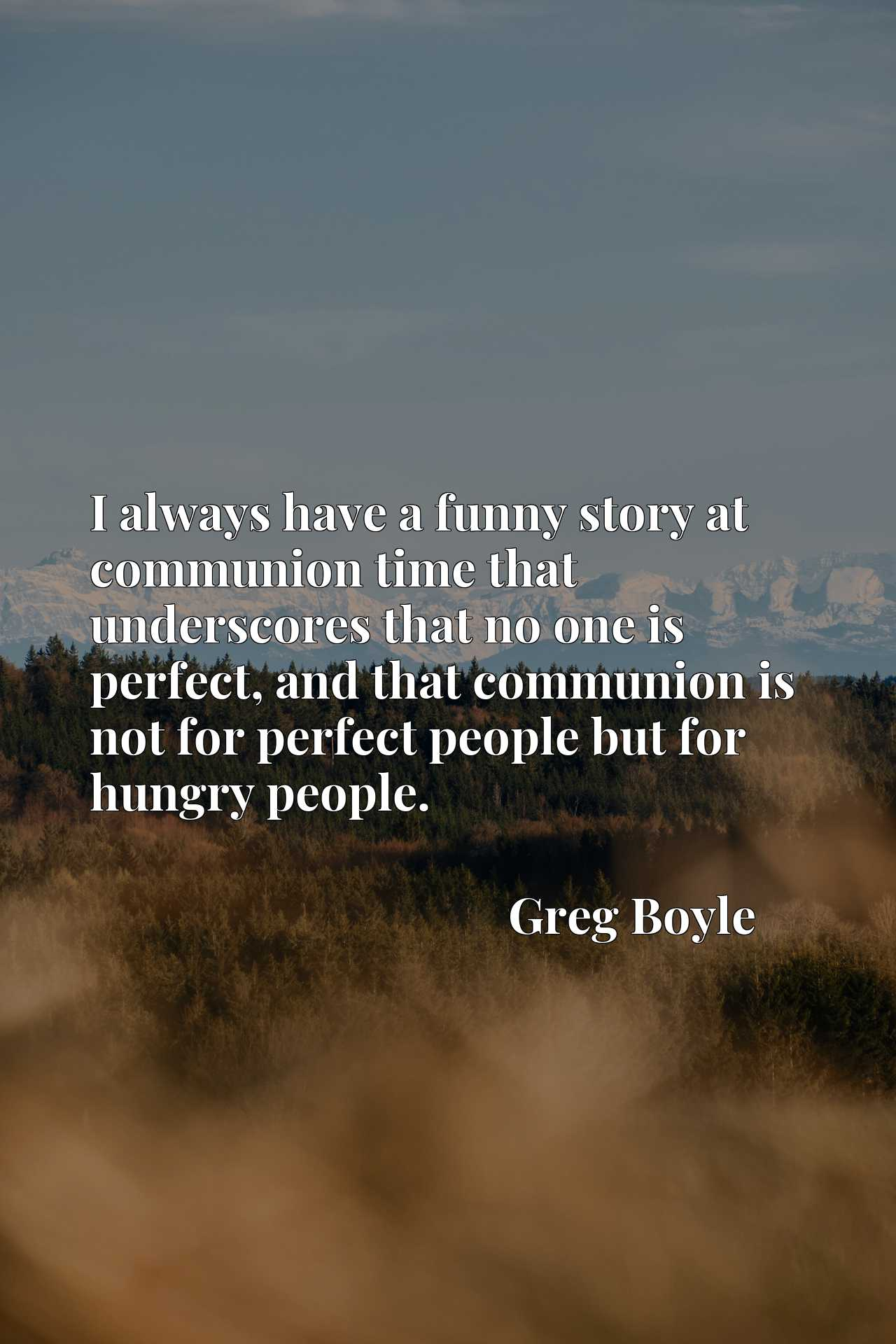 I always have a funny story at communion time that underscores that no one is perfect, and that communion is not for perfect people but for hungry people.