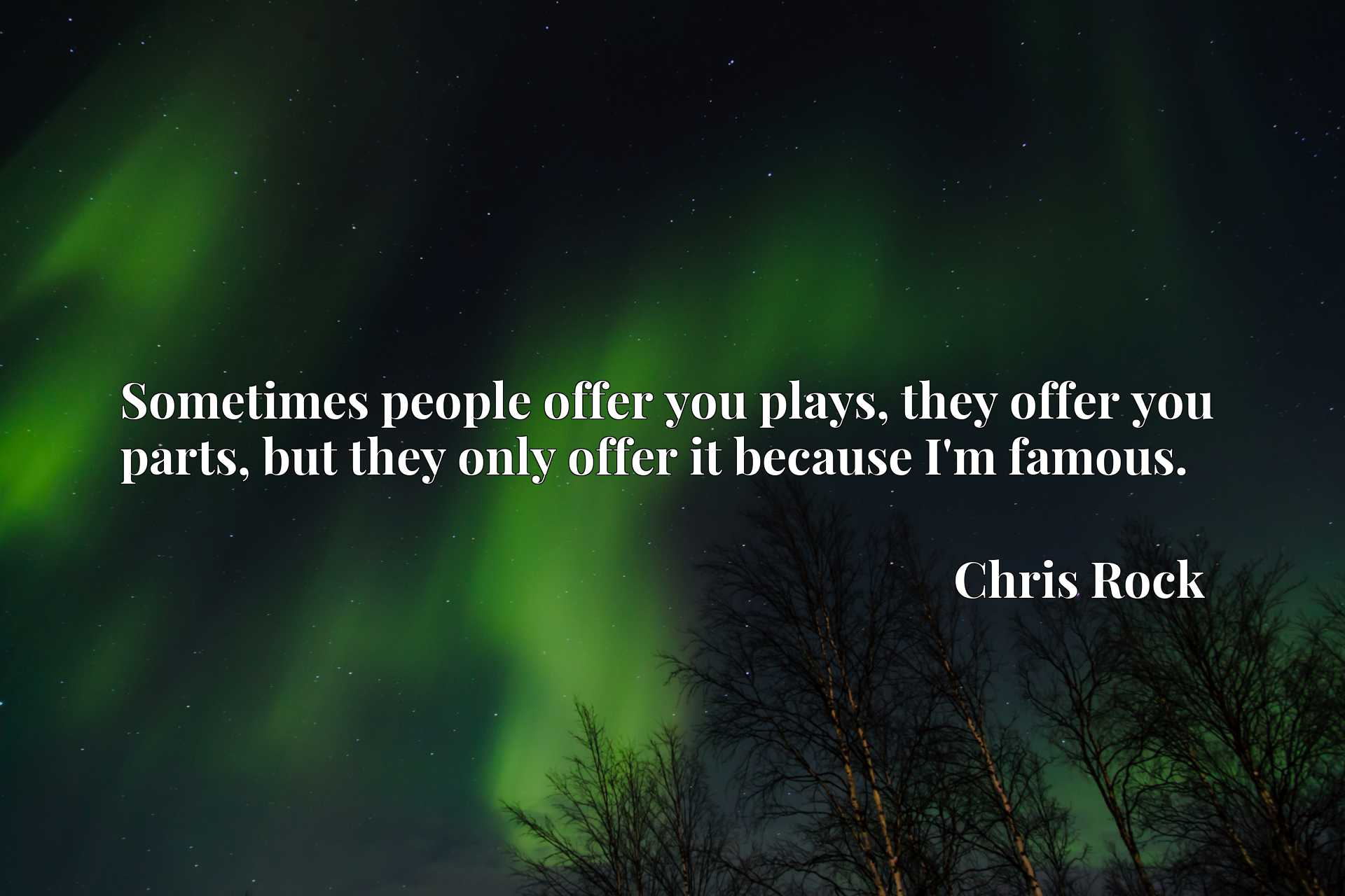 Sometimes people offer you plays, they offer you parts, but they only offer it because I'm famous.