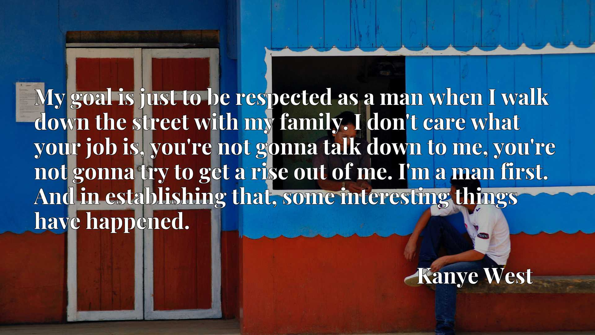 My goal is just to be respected as a man when I walk down the street with my family. I don't care what your job is, you're not gonna talk down to me, you're not gonna try to get a rise out of me. I'm a man first. And in establishing that, some interesting things have happened.
