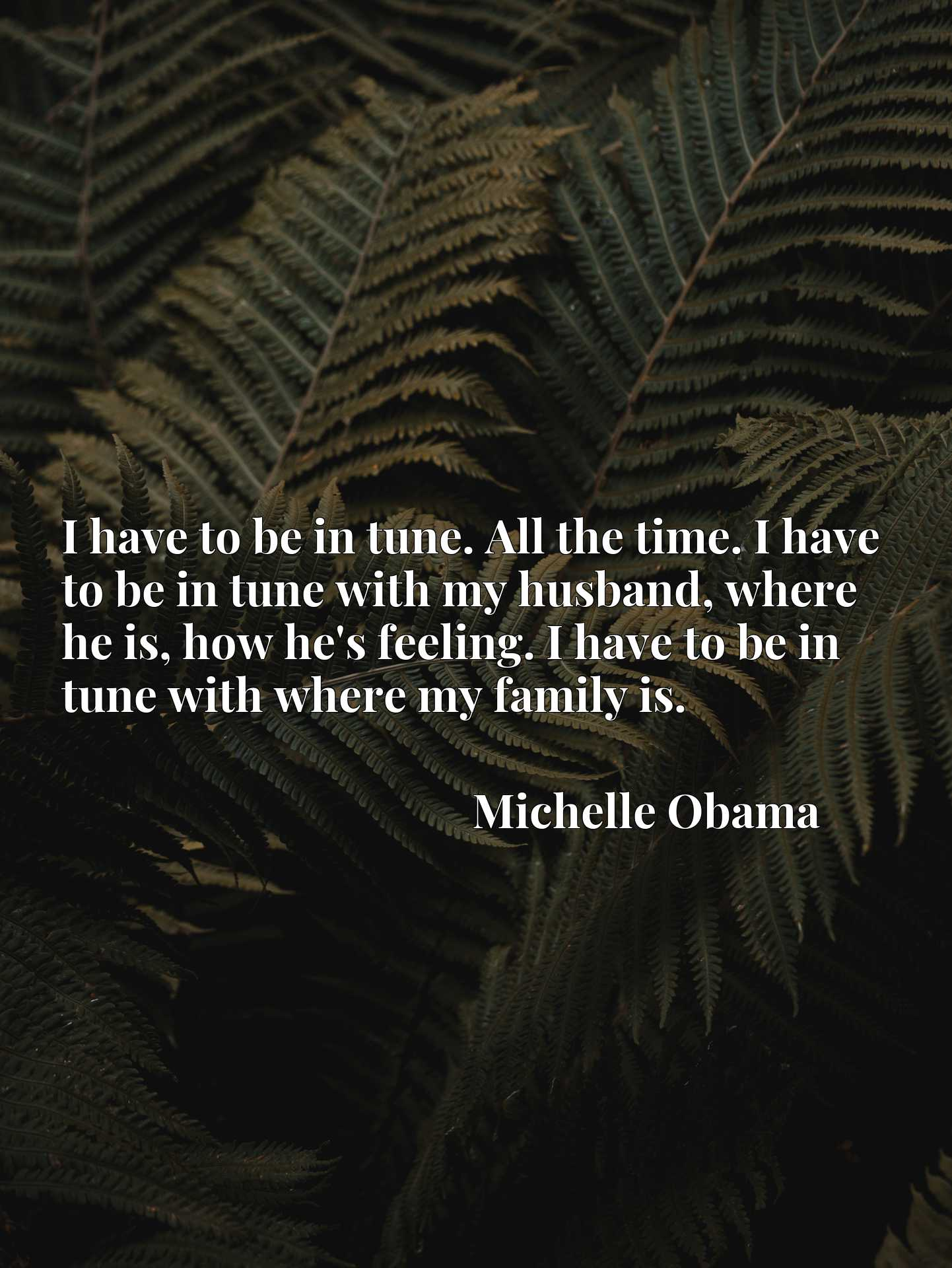 I have to be in tune. All the time. I have to be in tune with my husband, where he is, how he's feeling. I have to be in tune with where my family is.