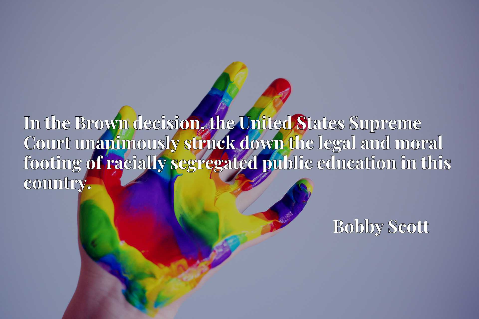 In the Brown decision, the United States Supreme Court unanimously struck down the legal and moral footing of racially segregated public education in this country.