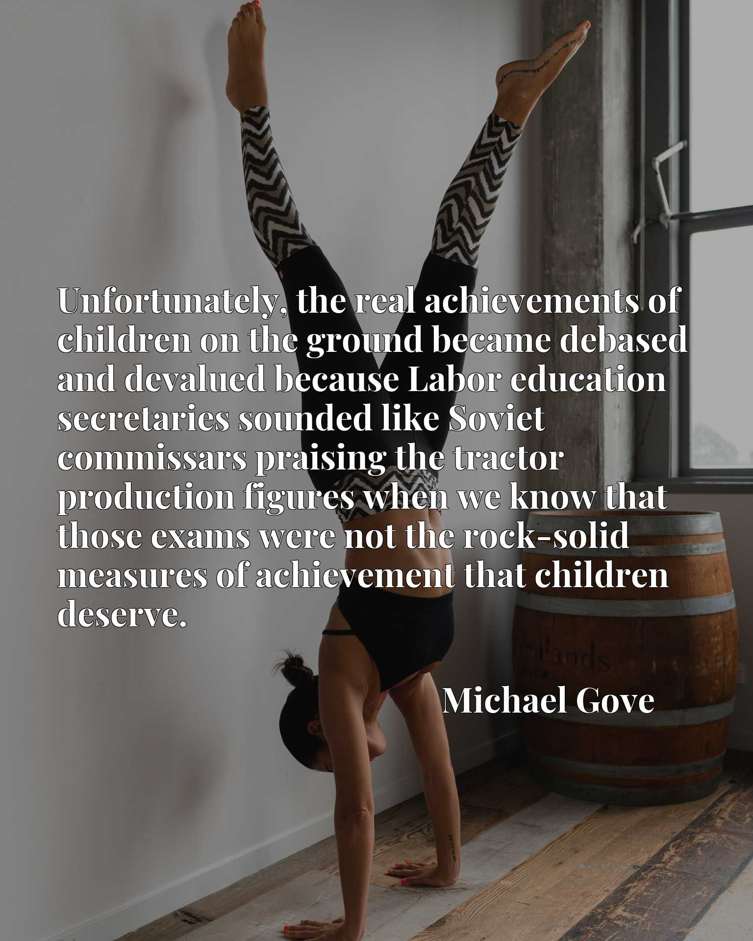 Unfortunately, the real achievements of children on the ground became debased and devalued because Labor education secretaries sounded like Soviet commissars praising the tractor production figures when we know that those exams were not the rock-solid measures of achievement that children deserve.