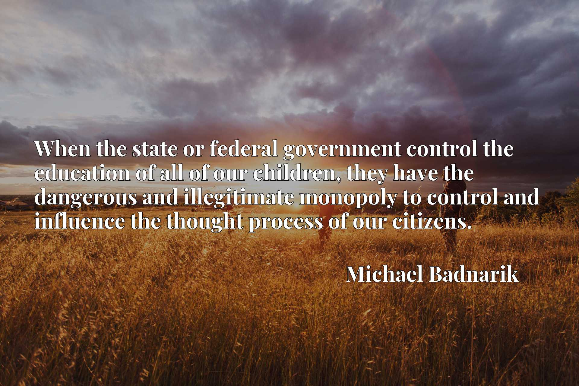 When the state or federal government control the education of all of our children, they have the dangerous and illegitimate monopoly to control and influence the thought process of our citizens.