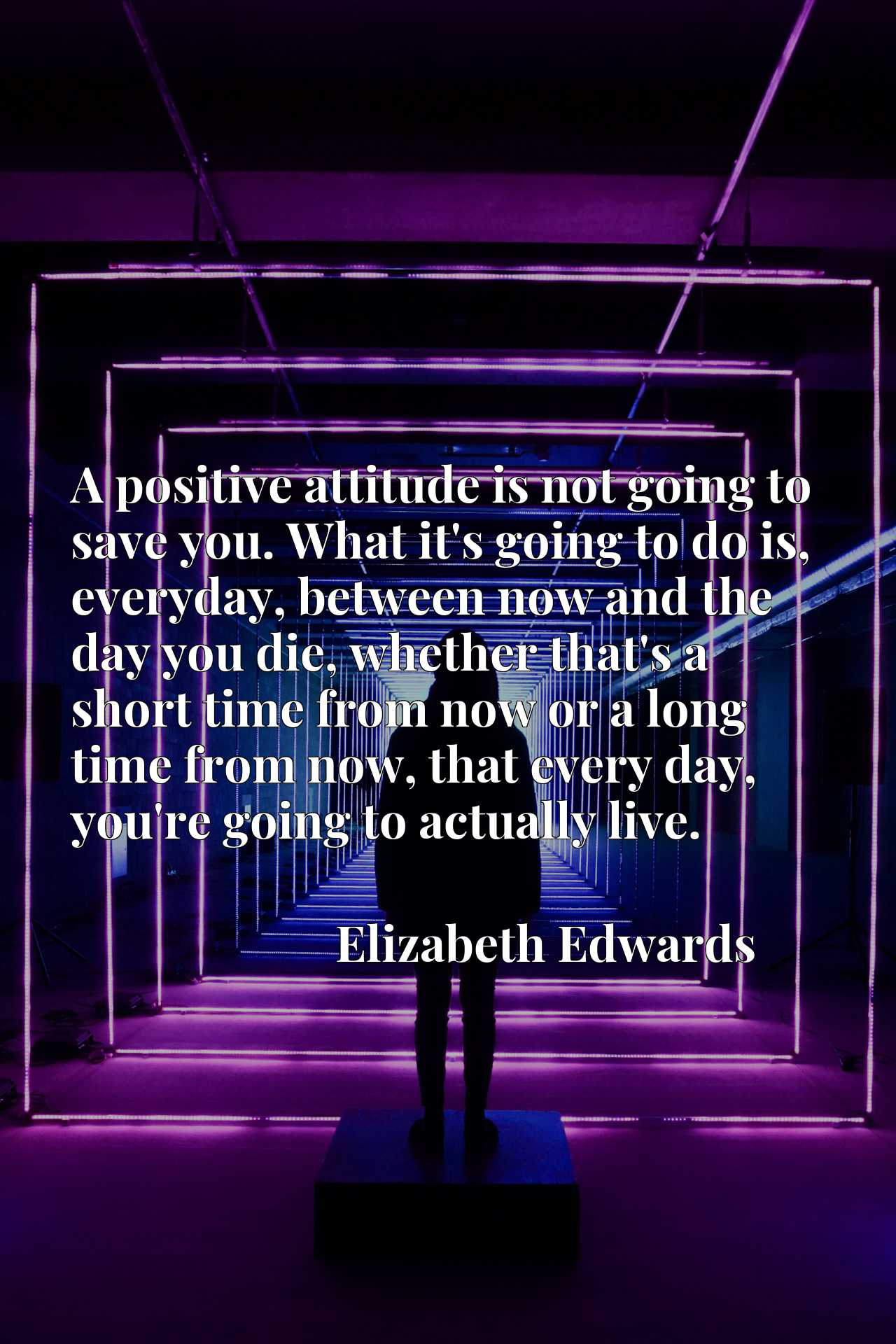A positive attitude is not going to save you. What it's going to do is, everyday, between now and the day you die, whether that's a short time from now or a long time from now, that every day, you're going to actually live.
