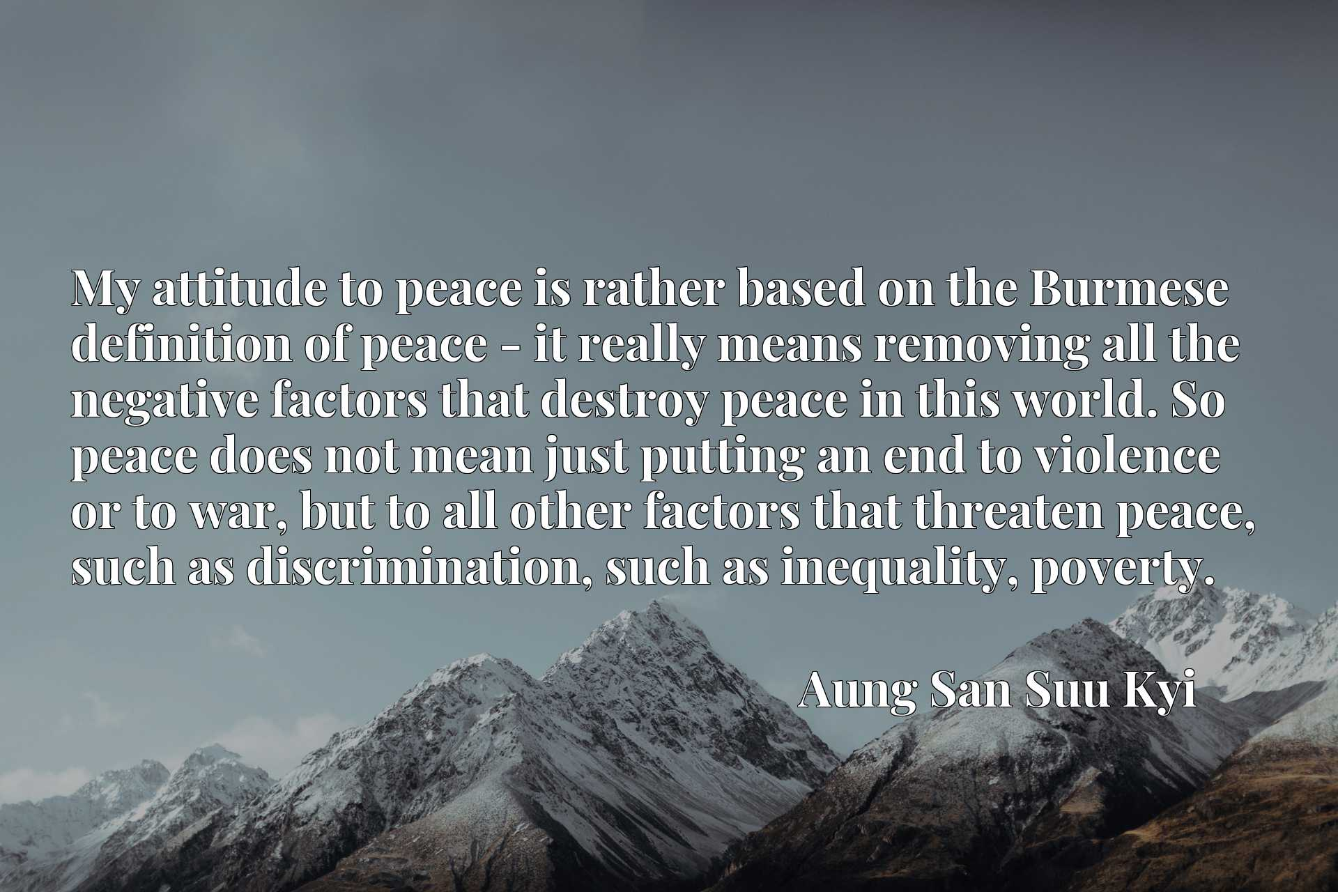 My attitude to peace is rather based on the Burmese definition of peace - it really means removing all the negative factors that destroy peace in this world. So peace does not mean just putting an end to violence or to war, but to all other factors that threaten peace, such as discrimination, such as inequality, poverty.