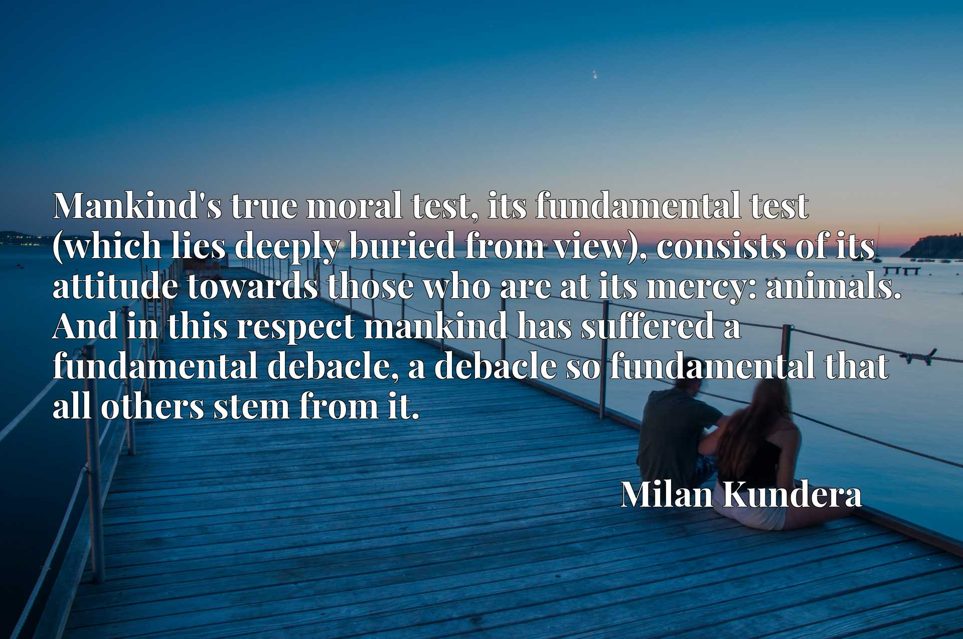Mankind's true moral test, its fundamental test (which lies deeply buried from view), consists of its attitude towards those who are at its mercy: animals. And in this respect mankind has suffered a fundamental debacle, a debacle so fundamental that all others stem from it.