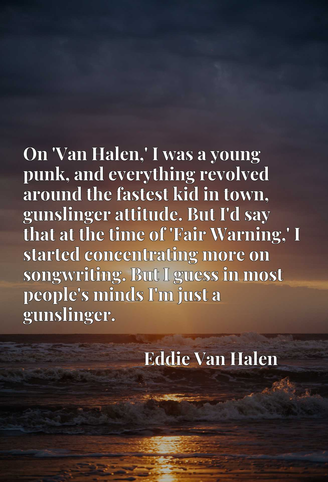 On 'Van Halen,' I was a young punk, and everything revolved around the fastest kid in town, gunslinger attitude. But I'd say that at the time of 'Fair Warning,' I started concentrating more on songwriting. But I guess in most people's minds I'm just a gunslinger.