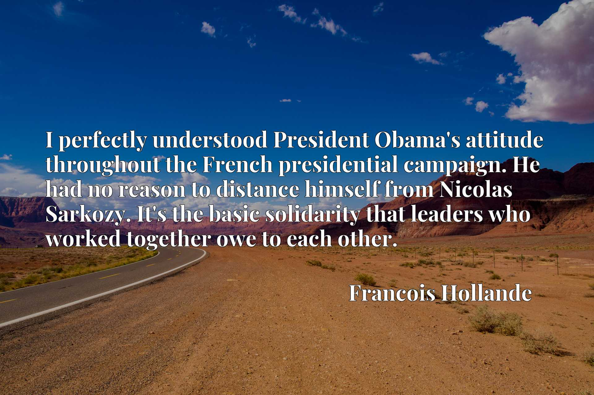 I perfectly understood President Obama's attitude throughout the French presidential campaign. He had no reason to distance himself from Nicolas Sarkozy. It's the basic solidarity that leaders who worked together owe to each other.