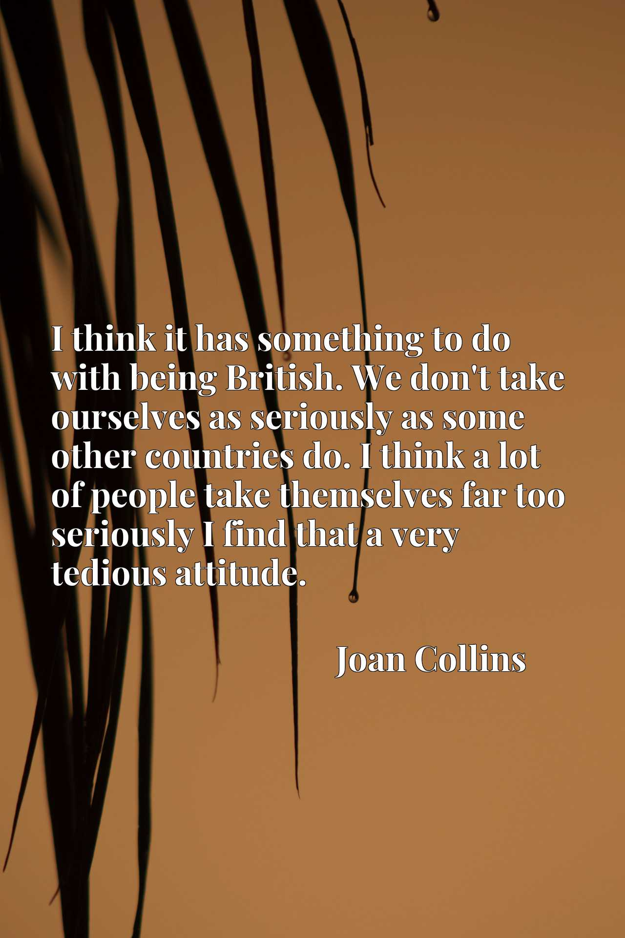 I think it has something to do with being British. We don't take ourselves as seriously as some other countries do. I think a lot of people take themselves far too seriously I find that a very tedious attitude.