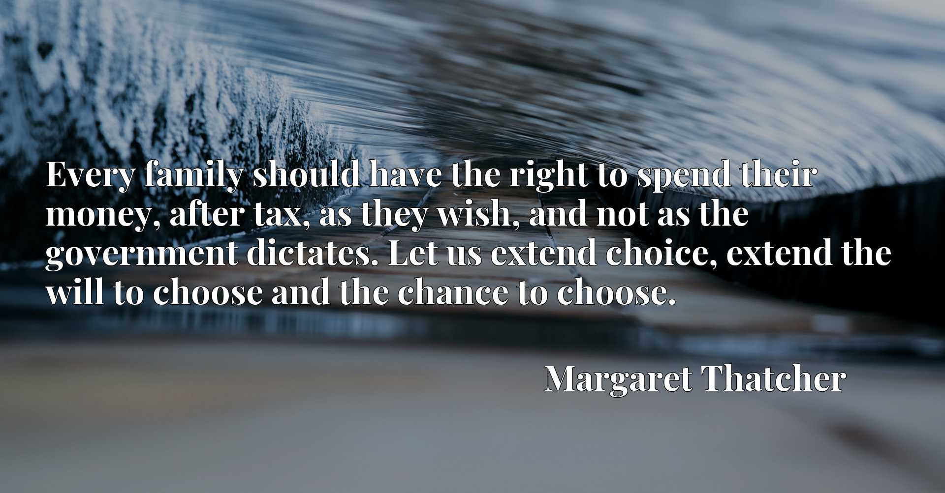 Every family should have the right to spend their money, after tax, as they wish, and not as the government dictates. Let us extend choice, extend the will to choose and the chance to choose.