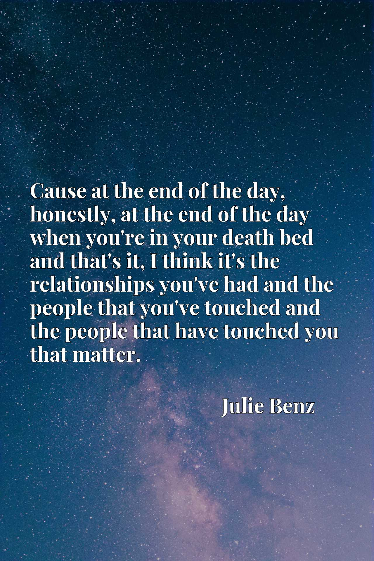 Cause at the end of the day, honestly, at the end of the day when you're in your death bed and that's it, I think it's the relationships you've had and the people that you've touched and the people that have touched you that matter.