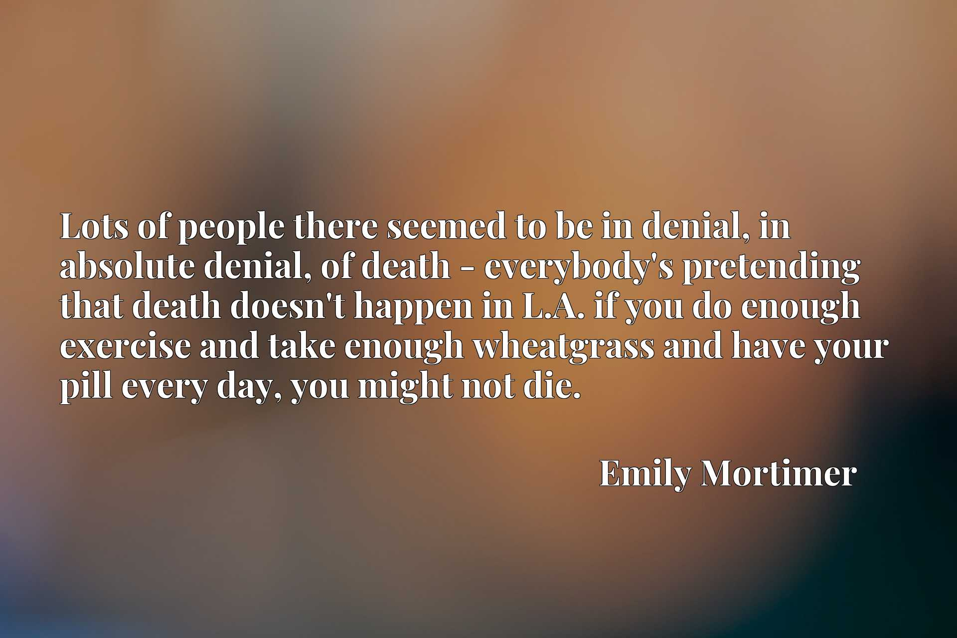 Lots of people there seemed to be in denial, in absolute denial, of death - everybody's pretending that death doesn't happen in L.A. if you do enough exercise and take enough wheatgrass and have your pill every day, you might not die.