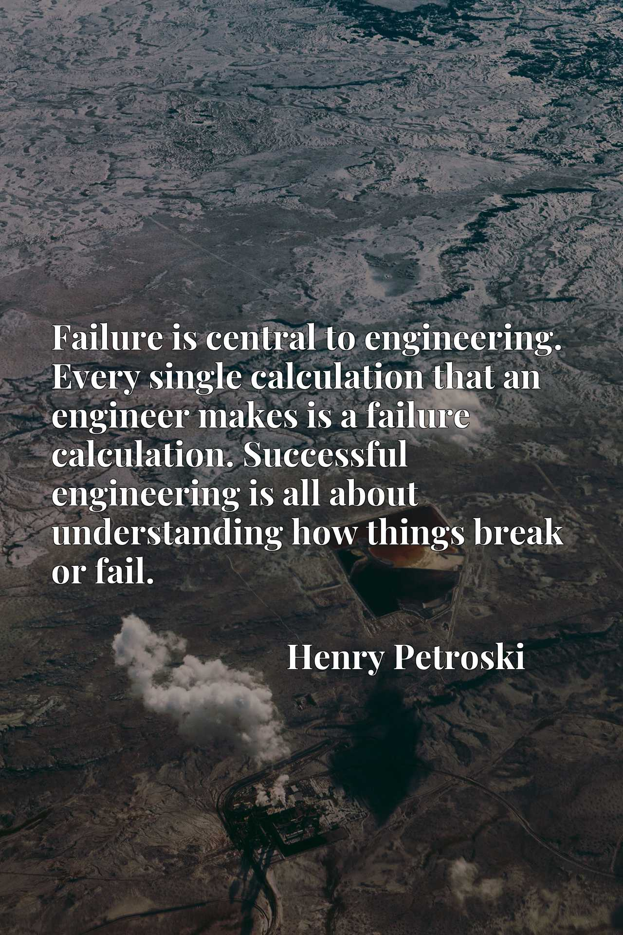 Failure is central to engineering. Every single calculation that an engineer makes is a failure calculation. Successful engineering is all about understanding how things break or fail.