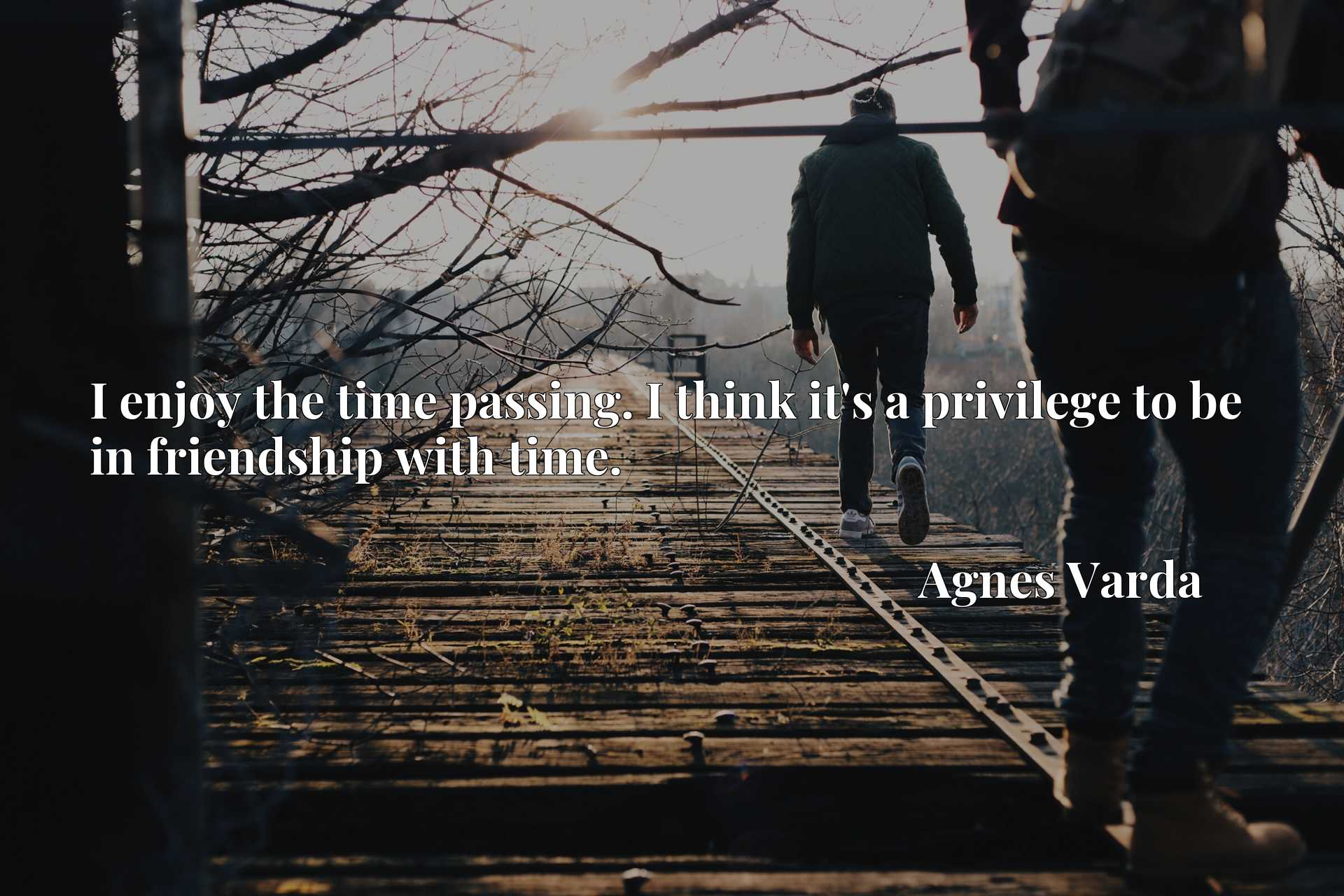 I enjoy the time passing. I think it's a privilege to be in friendship with time.