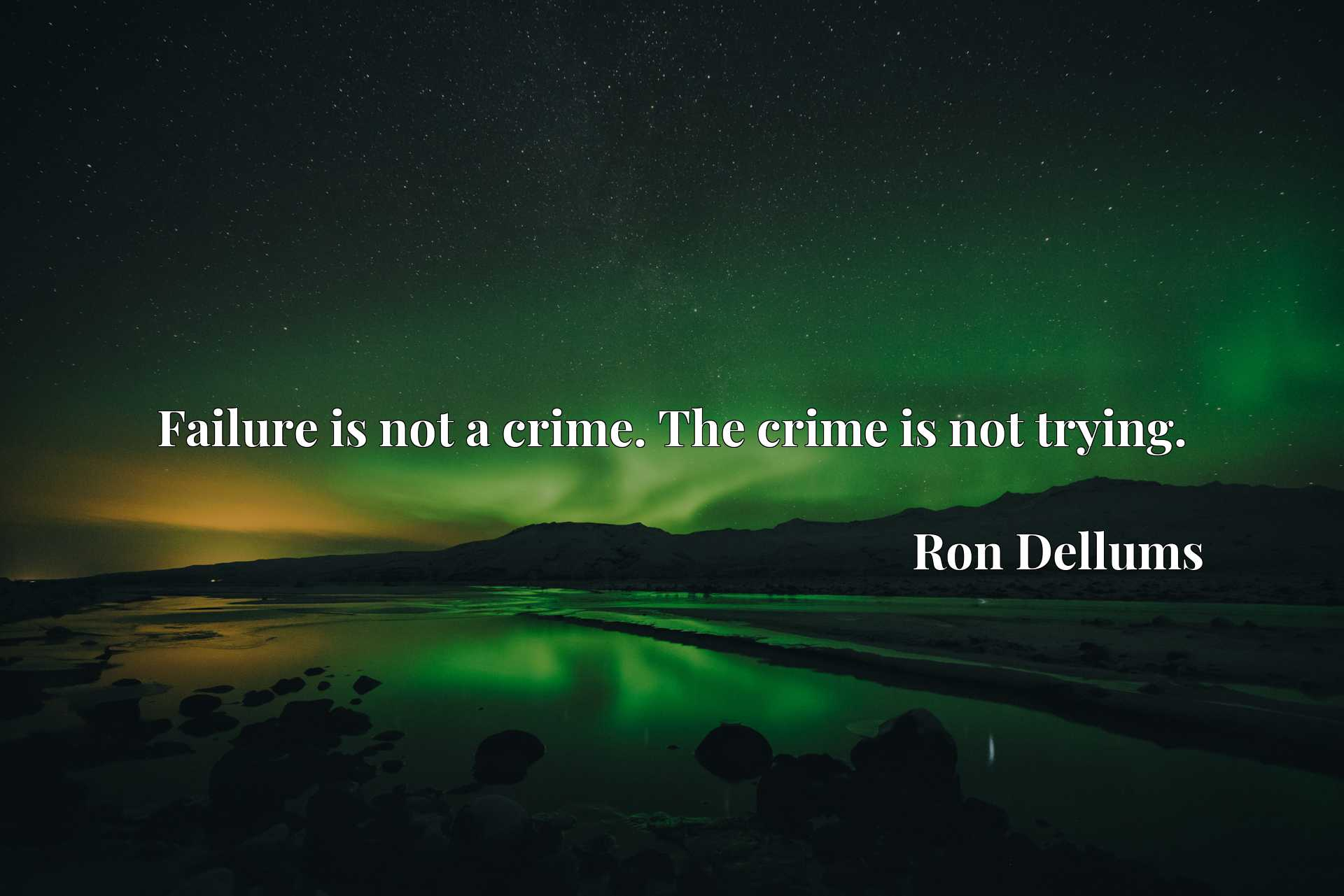 Failure is not a crime. The crime is not trying.