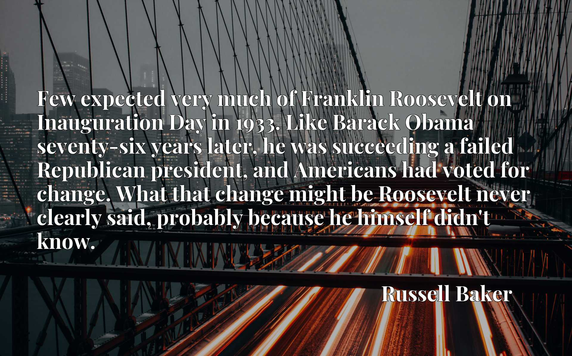 Few expected very much of Franklin Roosevelt on Inauguration Day in 1933. Like Barack Obama seventy-six years later, he was succeeding a failed Republican president, and Americans had voted for change. What that change might be Roosevelt never clearly said, probably because he himself didn't know.
