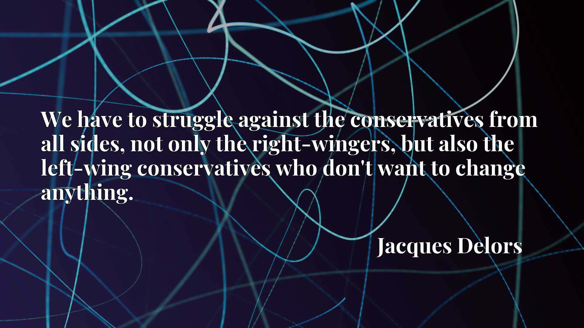 We have to struggle against the conservatives from all sides, not only the right-wingers, but also the left-wing conservatives who don't want to change anything.