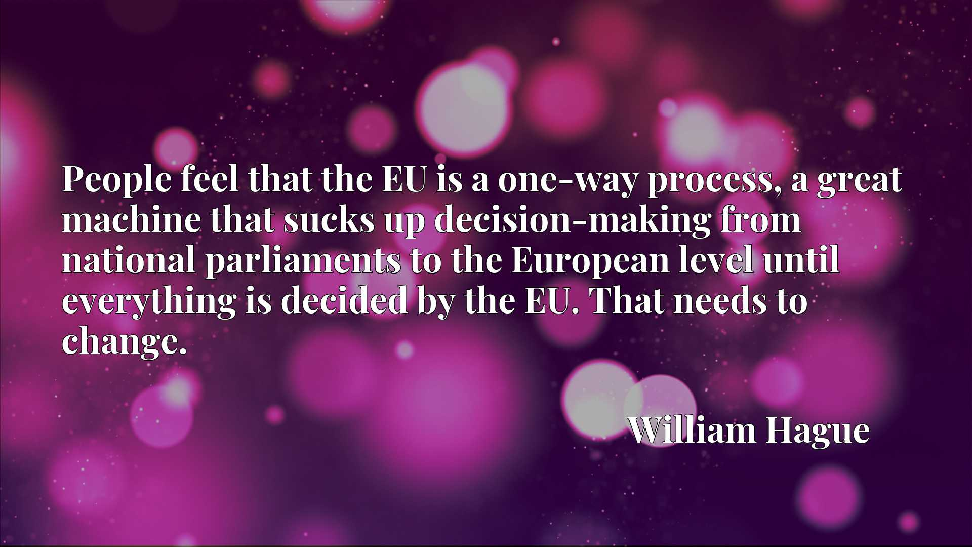 People feel that the EU is a one-way process, a great machine that sucks up decision-making from national parliaments to the European level until everything is decided by the EU. That needs to change.
