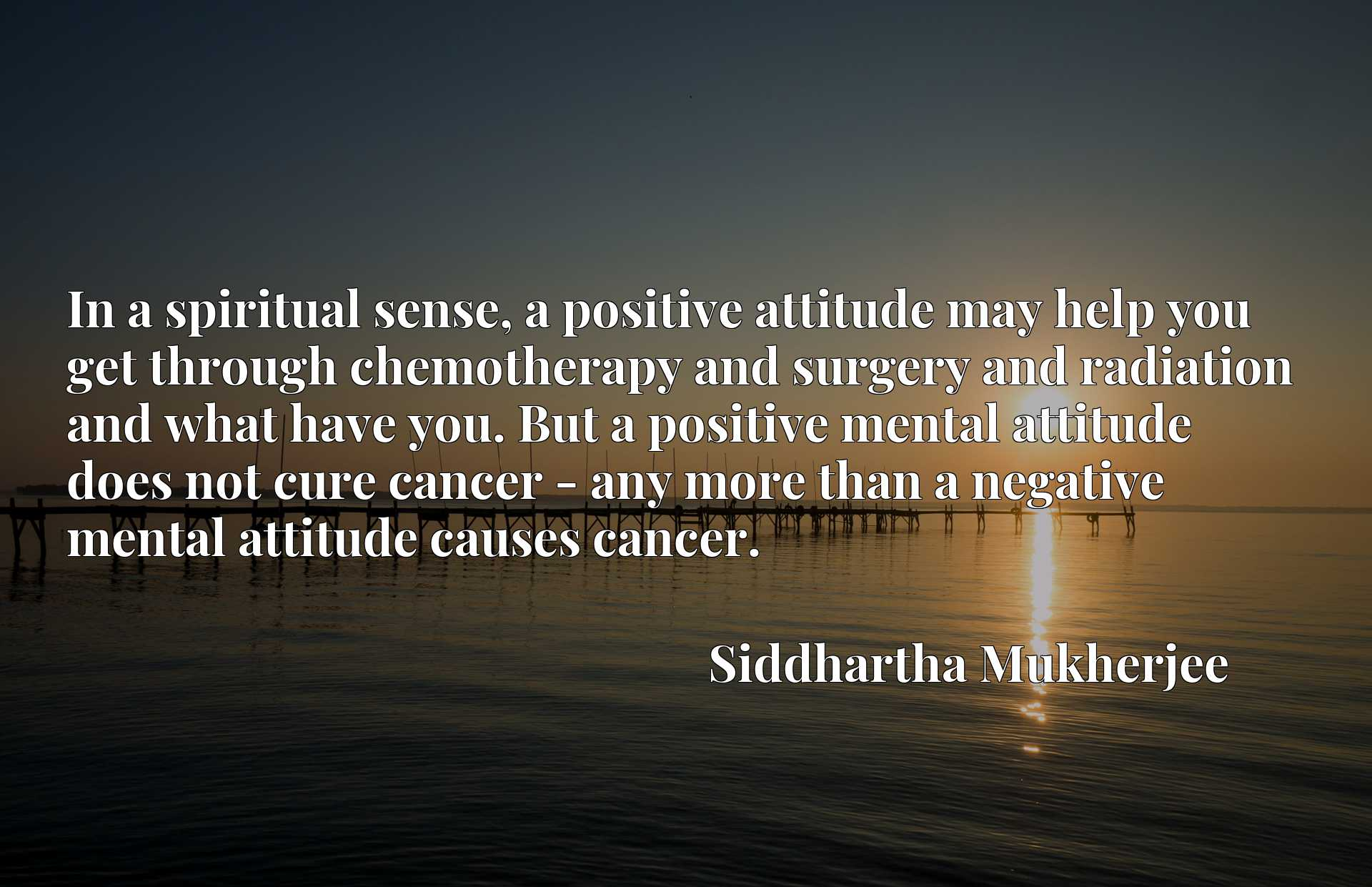In a spiritual sense, a positive attitude may help you get through chemotherapy and surgery and radiation and what have you. But a positive mental attitude does not cure cancer - any more than a negative mental attitude causes cancer.