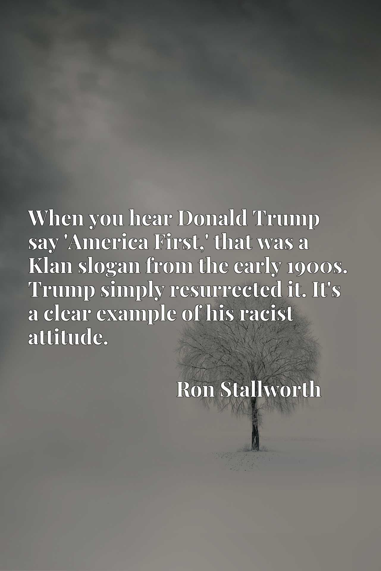 When you hear Donald Trump say 'America First,' that was a Klan slogan from the early 1900s. Trump simply resurrected it. It's a clear example of his racist attitude.